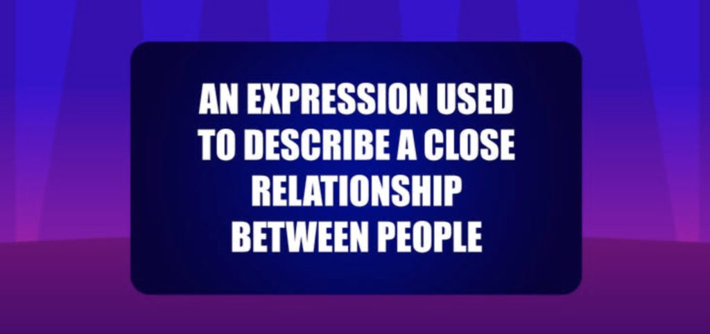 An expression used to describe a close relationship between people