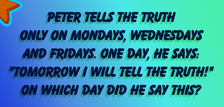 """Peter tells the truth only on Mondays, Wednesdays and Fridays. One day, he says: """"Tomorrow I will tell the truth!"""" On which day did he say this?"""